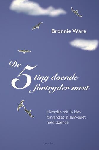 Bronnie Ware: De 5 ting døende fortryder mest : hvordan mit liv blev forvandlet af samværet med døende