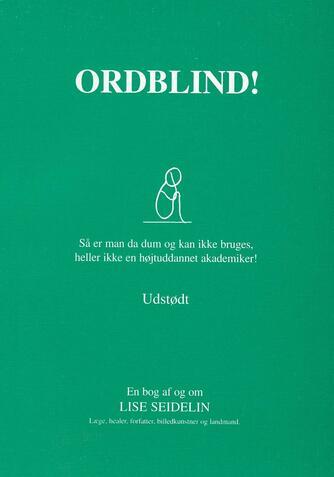 Lise Seidelin: Ordblind! : så er man da dum og kan ikke bruges, heller ikke en højtuddannet akademiker! : udstødt : en bog af og om Lise Seidelin