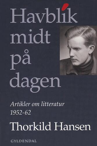 Thorkild Hansen (f. 1927): Havblik midt på dagen : artikler om litteratur 1952-62