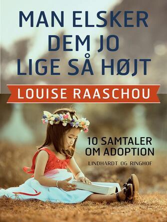 Louise Raaschou: Man elsker dem jo lige så højt : 10 samtaler om adoption