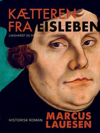 Marcus Lauesen: Kætteren fra Eisleben : historisk roman