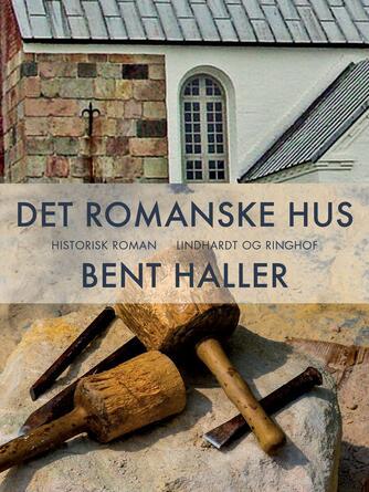 Bent Haller: Det romanske hus : historisk roman