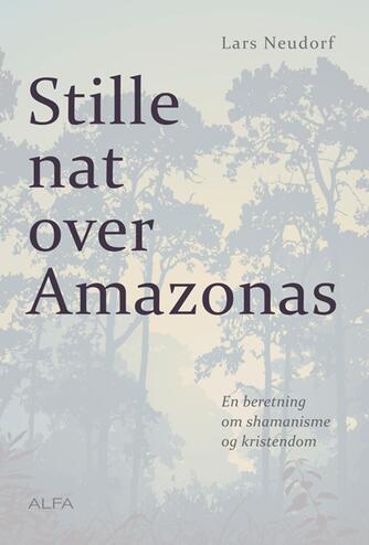 Lars Neudorf: Stille nat over Amazonas : en beretning om shamanisme og kristendom