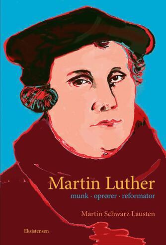 Martin Schwarz Lausten: Martin Luther : munk, oprører, reformator