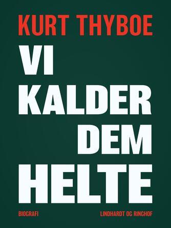 Kurt Thyboe: Vi kalder dem helte : biografi