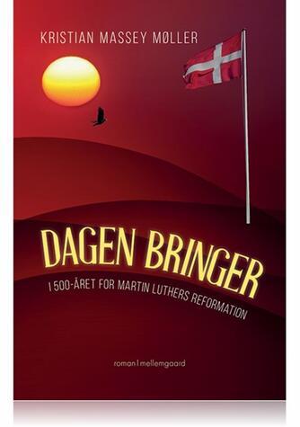 Kristian Massey Møller: Dagen bringer : i 500-året for Martin Luthers reformation : roman