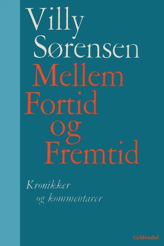 Villy Sørensen (f. 1929): Mellem fortid og fremtid : kronikker og kommentarer