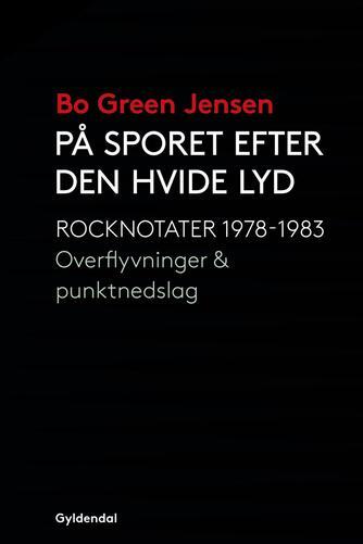 Bo Green Jensen: På sporet efter den hvide lyd : rocknotater 1978-1983 : overflyvninger & punktnedslag