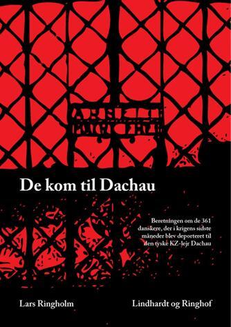 Lars Ringholm: De kom til Dachau : beretningen om de 361 danskere, der i krigens sidste måneder blev deporteret til den tyske KZ-lejr Dachau
