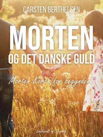 Carsten Berthelsen (f. 1951): Morten og det danske guld : Morten Korch for begyndere