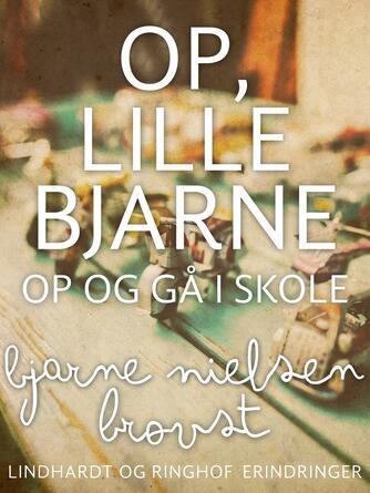 Bjarne Nielsen Brovst: Op, lille Bjarne! - op og gå i skole : erindringer
