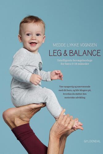 Medde Lykke Vognsen: Leg & balance : intelligente bevægelseslege for børn 0-18 måneder