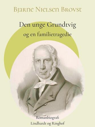 Bjarne Nielsen Brovst: Den unge Grundtvig og en familietragedie : romanbiografi