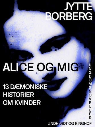 Jytte Borberg: Alice og mig : 13 dæmoniske historier om kvinder : ungdomsnoveller