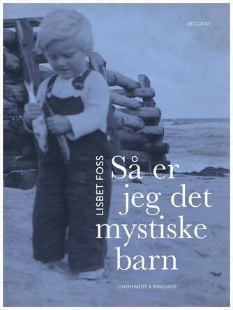 Lisbet Foss: Så er jeg det mystiske barn : biografi
