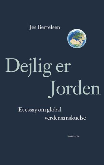 Jes Bertelsen (f. 1946): Dejlig er jorden : et essay om global verdensanskuelse