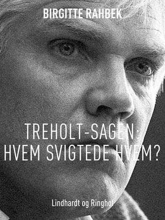 Birgitte Rahbek: Treholt-sagen : hvem svigtede hvem?