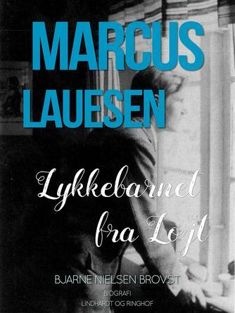 Bjarne Nielsen Brovst: Marcus Lauesen - lykkebarnet fra Løjt : biografi