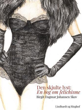 Birgit Dagmar Johansen (f. 1942): Den skjulte lyst : en bog om fetichisme