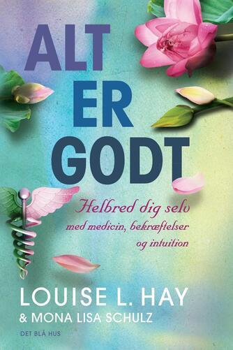 Louise L. Hay, Mona Lisa Schulz: Alt er godt : helbred dig selv med medicin, bekræftelser og intuition