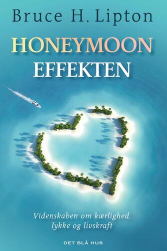 Bruce H. Lipton: Honeymoon-effekten : videnskaben om kærlighed, lykke og livskraft