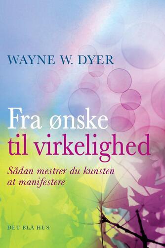 Wayne W. Dyer: Fra ønske til virkelighed : sådan mestrer du kunsten at manifestere