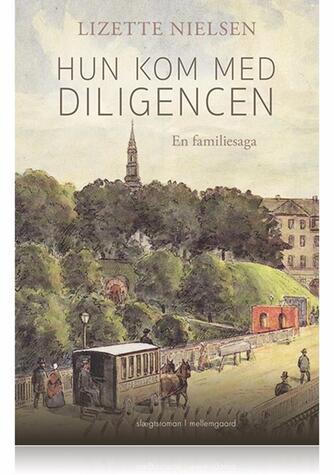 Lizette Nielsen: Hun kom med diligencen : en familiesaga : slægtsroman
