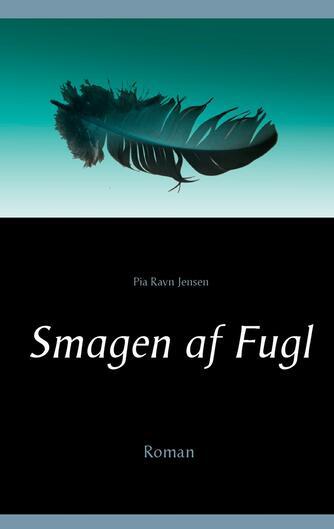 Pia Ravn Jensen (f. 1964): Smagen af fugl : roman