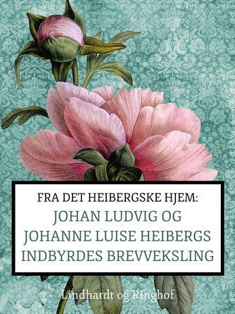 Johanne Luise Heiberg: Fra det Heibergske hjem : Johan Ludvig og Johanne Luise Heibergs indbyrdes brevveksling