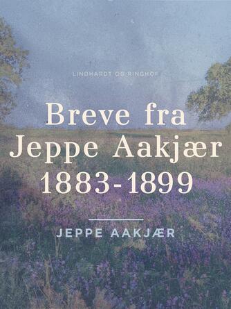 Jeppe Aakjær: Breve fra Jeppe Aakjær 1883-1899