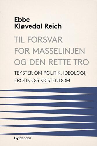 Ebbe Kløvedal Reich: Til forsvar for masselinjen og den rette tro : tekster om politik, ideologi, erotik og kristendom