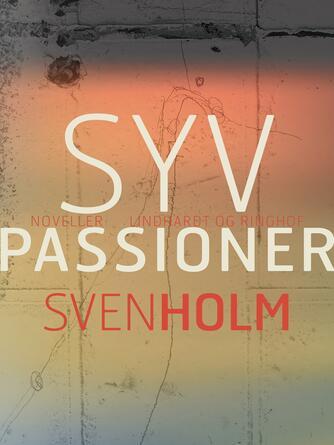 Sven Holm (f. 1940): Syv passioner : noveller