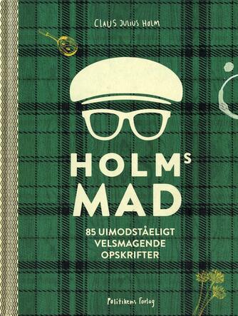 Claus Julius Holm: Holms mad : 85 uimodståeligt velsmagende opskrifter