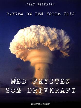 Gert Petersen (f. 1927): Med frygten som drivkraft : tanker om den kolde krig