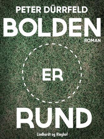 Peter Dürrfeld: Bolden er rund : roman