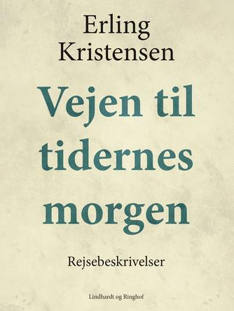 Erling Kristensen (f. 1893): Vejen til tidernes morgen : rejsebeskrivelser