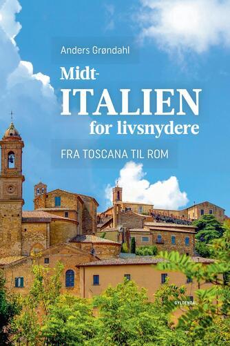 Anders Grøndahl: Midtitalien for livsnydere : fra Toscana til Rom