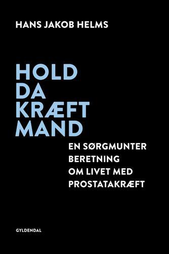 Hans Jakob Helms: Hold da kræft mand : en sørgmunter beretning om livet med prostatakræft