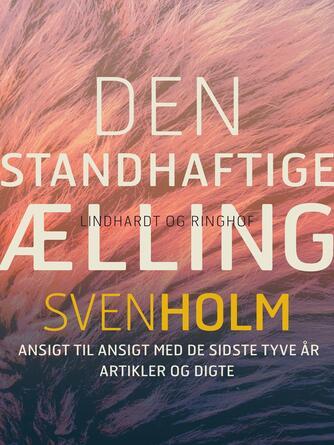 Sven Holm (f. 1940): Den standhaftige ælling : ansigt til ansigt med de sidste 20 år : artikler og digte
