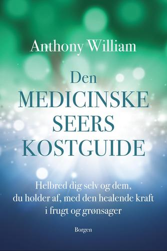 Anthony William: Den medicinske seers kostguide : helbred dig selv og dem, du holder af, med den healende kraft i frugt og grønsager