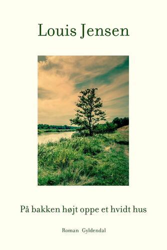 Louis Jensen (f. 1943): På bakken højt oppe et hvidt hus : roman