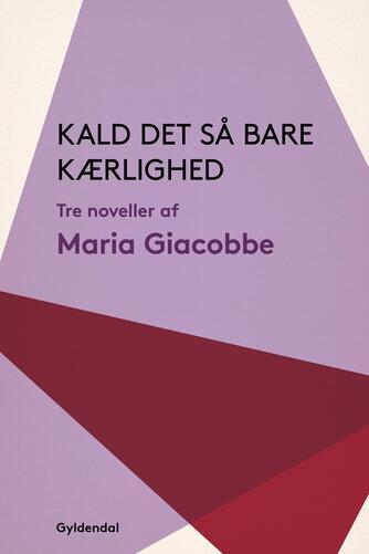 Maria Giacobbe: Kald det så bare kærlighed : tre noveller