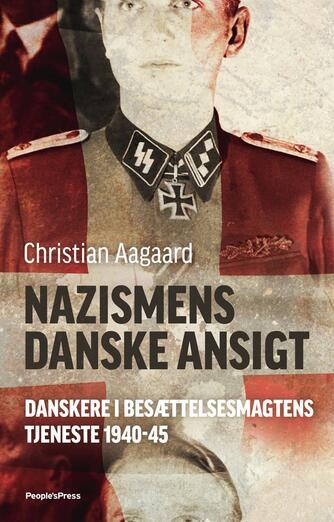 Christian Aagaard (f. 1984): Nazismens danske ansigt : danskere i besættelsesmagtens tjeneste 1940-45