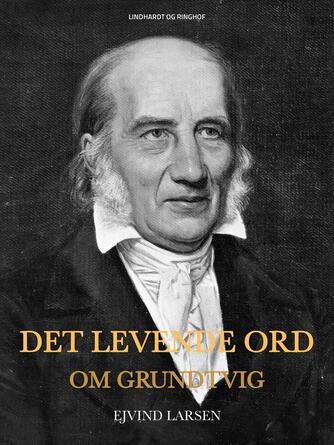Ejvind Larsen (f. 1936): Det levende ord : om Grundtvig