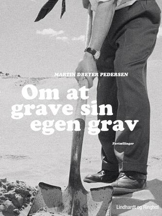 Martin Dreyer Pedersen: Om at grave sin egen grav : fortællinger