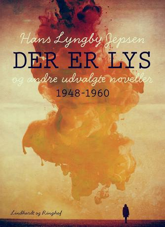 Hans Lyngby Jepsen: Der er lys og andre udvalgte noveller 1948-60
