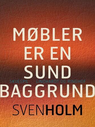 Sven Holm (f. 1940): Møbler er en sund baggrund : skuespil