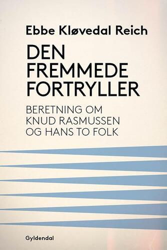 Ebbe Kløvedal Reich: Den fremmede fortryller : beretning om Knud Rasmussen og hans to folk