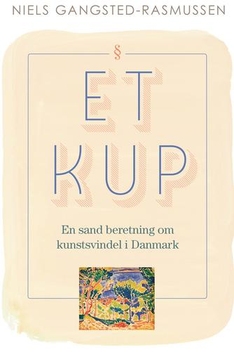 Niels Gangsted-Rasmussen: Et kup : en sand beretning om kunstsvindel i Danmark