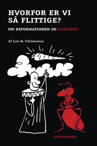 Lars K. Christensen (f. 1962): Hvorfor er vi så flittige? : om reformationen og arbejdet